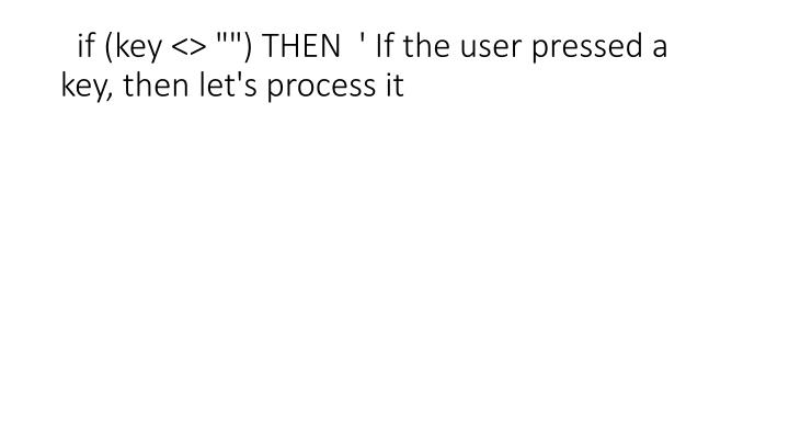 """if (key <> """""""") THEN  ' If the user pressed a key, then let's process it"""