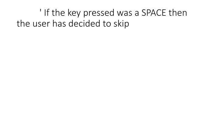 ' If the key pressed was a SPACE then the user has decided to skip
