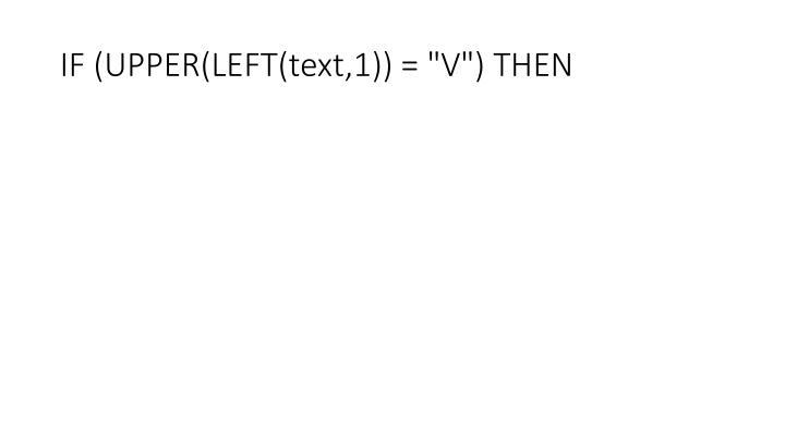 "IF (UPPER(LEFT(text,1)) = ""V"") THEN"