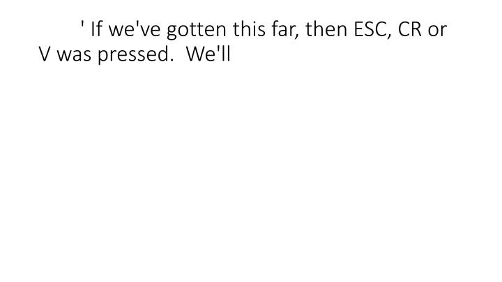 ' If we've gotten this far, then ESC, CR or V was pressed.  We'll