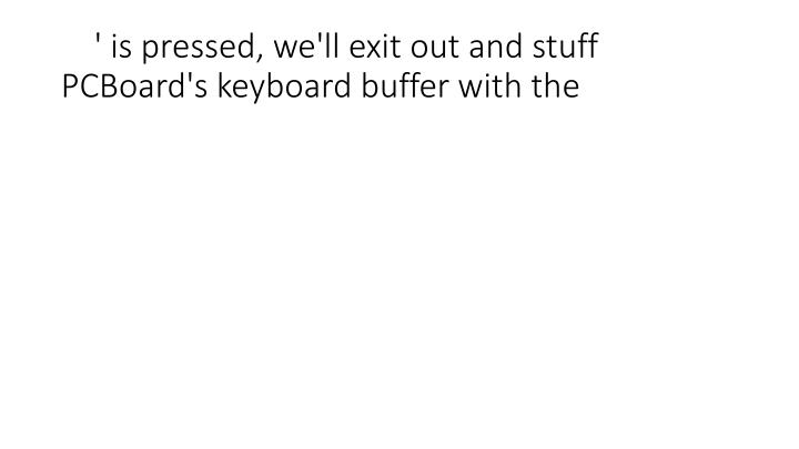 ' is pressed, we'll exit out and stuff PCBoard's keyboard buffer with the