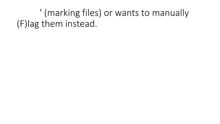 ' (marking files) or wants to manually (F)lag them instead.