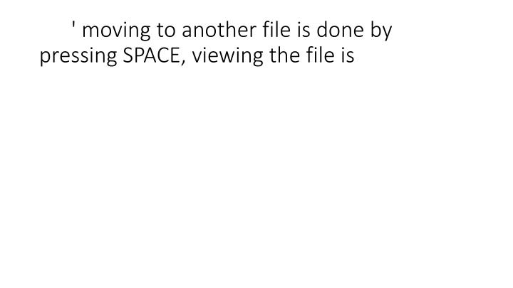 ' moving to another file is done by pressing SPACE, viewing the file is