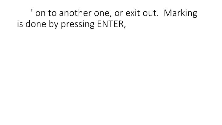 ' on to another one, or exit out.  Marking is done by pressing ENTER,