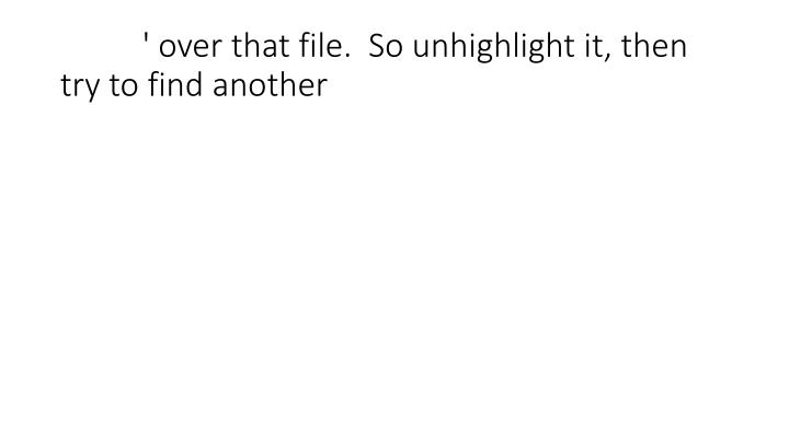 ' over that file.  So unhighlight it, then try to find another