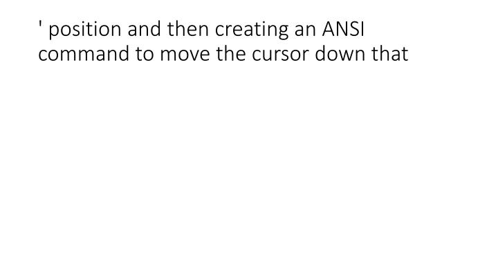 ' position and then creating an ANSI command to move the cursor down that