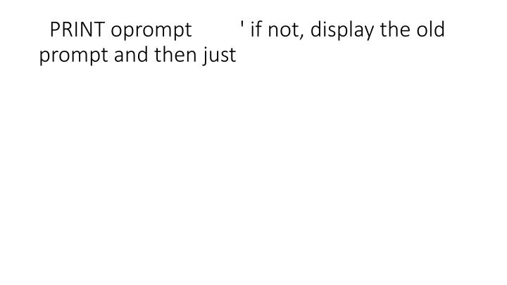 PRINT oprompt         ' if not, display the old prompt and then just