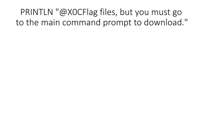 """PRINTLN """"@X0CFlag files, but you must go to the main command prompt to download."""""""