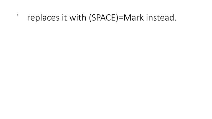 '    replaces it with (SPACE)=Mark instead.