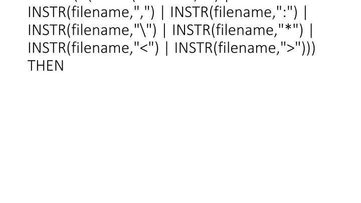 "IF (! (INSTR(filename,"" "") | INSTR(filename,"","") | INSTR(filename,"":"") | INSTR(filename,""\"") | INSTR(filename,""*"") | INSTR(filename,""<"") | INSTR(filename,"">""))) THEN"