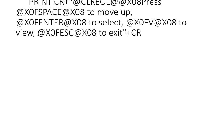 """PRINT CR+""""@CLREOL@@X08Press @X0FSPACE@X08 to move up, @X0FENTER@X08 to select, @X0FV@X08 to view, @X0FESC@X08 to exit""""+CR"""