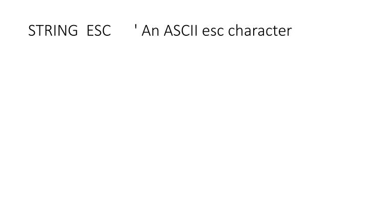 STRING  ESC      ' An ASCII esc character