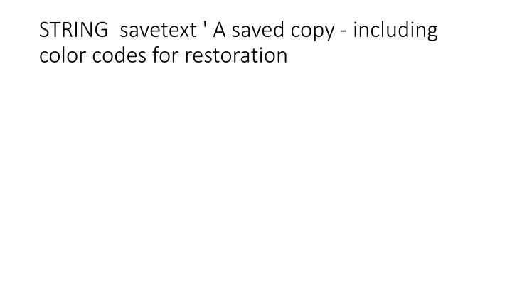 STRING  savetext ' A saved copy - including color codes for restoration