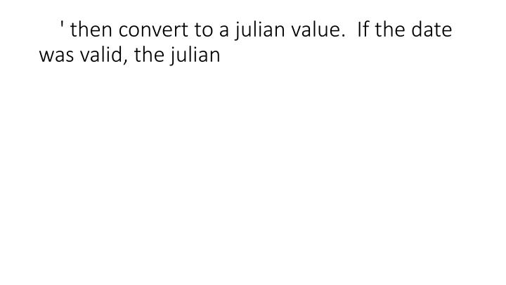 ' then convert to a julian value.  If the date was valid, the julian