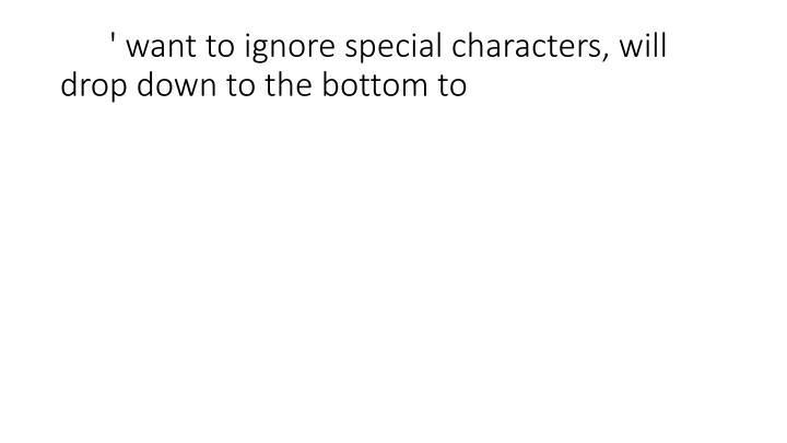 ' want to ignore special characters, will drop down to the bottom to