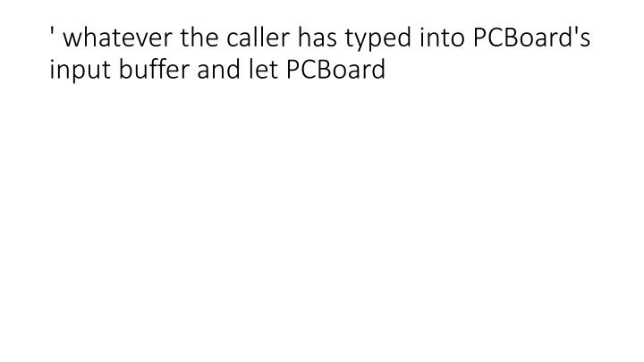 ' whatever the caller has typed into PCBoard's input buffer and let PCBoard