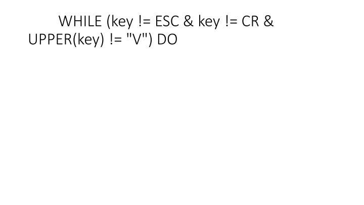 "WHILE (key != ESC & key != CR & UPPER(key) != ""V"") DO"