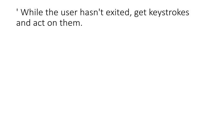 ' While the user hasn't exited, get keystrokes and act on them.