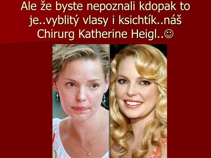 Ale že byste nepoznali kdopak to je..vyblitý vlasy i ksichtík..náš Chirurg Katherine Heigl..