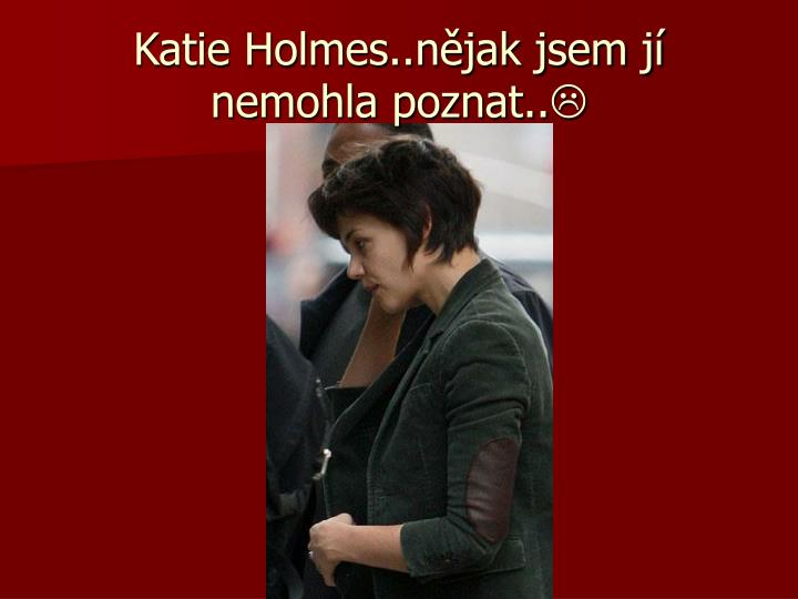 Katie Holmes..nějak jsem jí nemohla poznat..