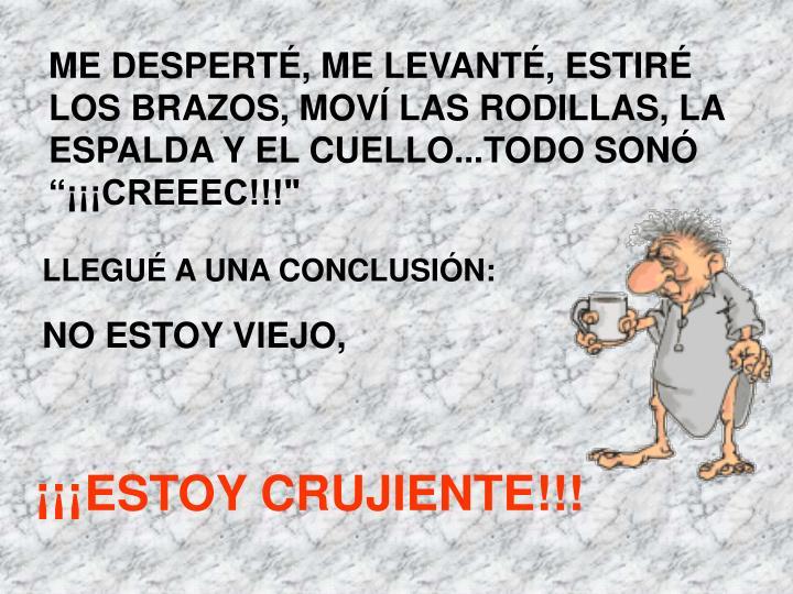 """ME DESPERTÉ, ME LEVANTÉ, ESTIRÉ LOS BRAZOS, MOVÍ LAS RODILLAS, LA ESPALDA Y EL CUELLO...TODO SONÓ """"¡¡¡CREEEC!!!"""""""