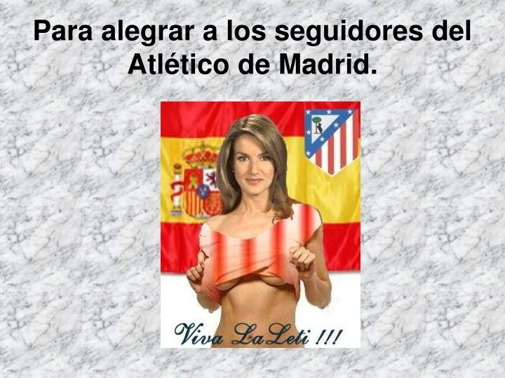 Para alegrar a los seguidores del Atlético de Madrid.