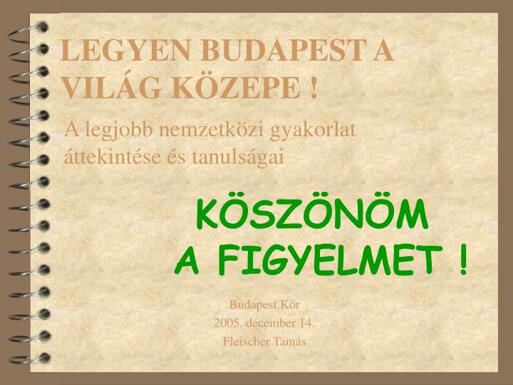 LEGYEN BUDAPEST A VILÁG KÖZEPE !