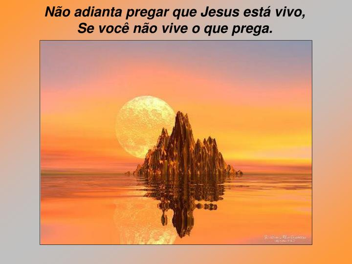 Não adianta pregar que Jesus está vivo,