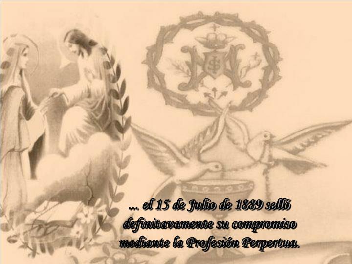 ... el 15 de Julio de 1889 sell definitavamente su compromiso mediante la Profesin Perpertua.