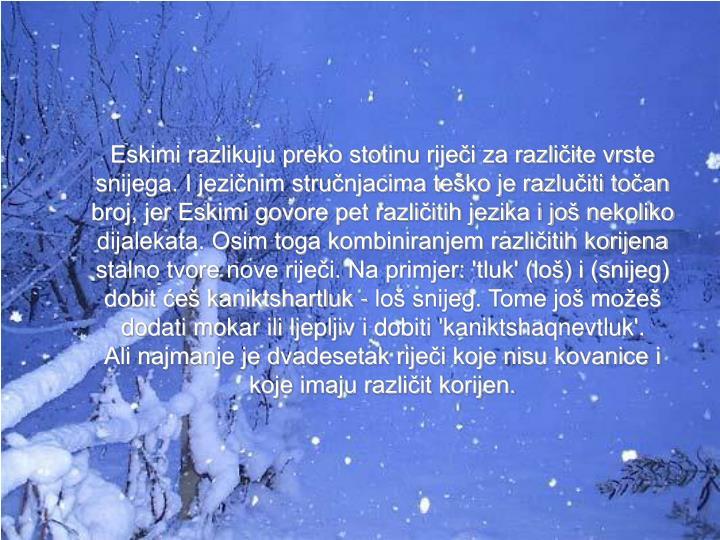 Eskimi razlikuju preko stotinu riječi za različite vrste snijega. I jezičnim stručnjacima teško je razlučiti točan broj, jer Eskimi govore pet različitih jezika i još nekoliko dijalekata. Osim toga kombiniranjem različitih korijena stalno tvore nove riječi. Na primjer: 'tluk' (loš) i (snijeg)  dobit ćeš kaniktshartluk - loš snijeg. Tome još možeš dodati mokar ili ljepljiv i dobiti 'kaniktshaqnevtluk'.