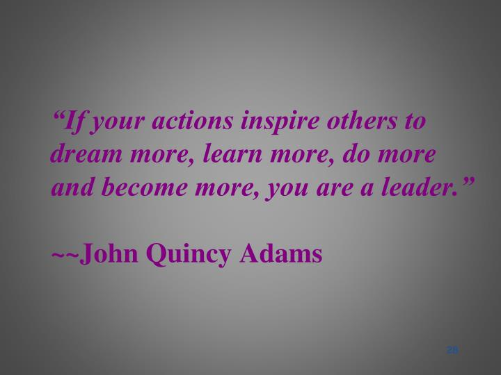 """If your actions inspire others to dream more, learn more, do more and become more, you are a leader."""