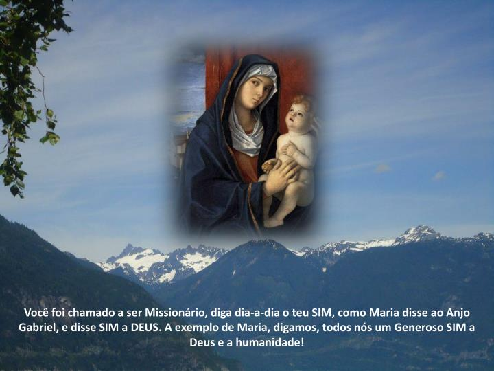 Você foi chamado a ser Missionário, diga dia-a-dia o teu SIM, como Maria disse ao Anjo Gabriel, e disse SIM a DEUS
