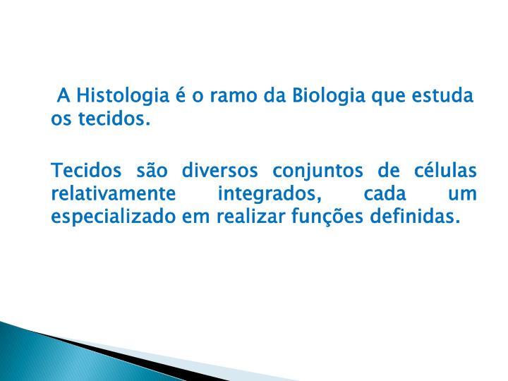 A Histologia é o ramo da Biologia que estuda os tecidos.
