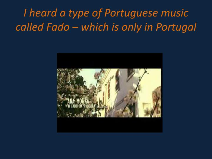 I heard a type of portuguese music called fado which is only in portugal