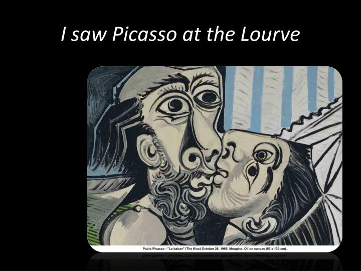 I saw picasso at the lourve