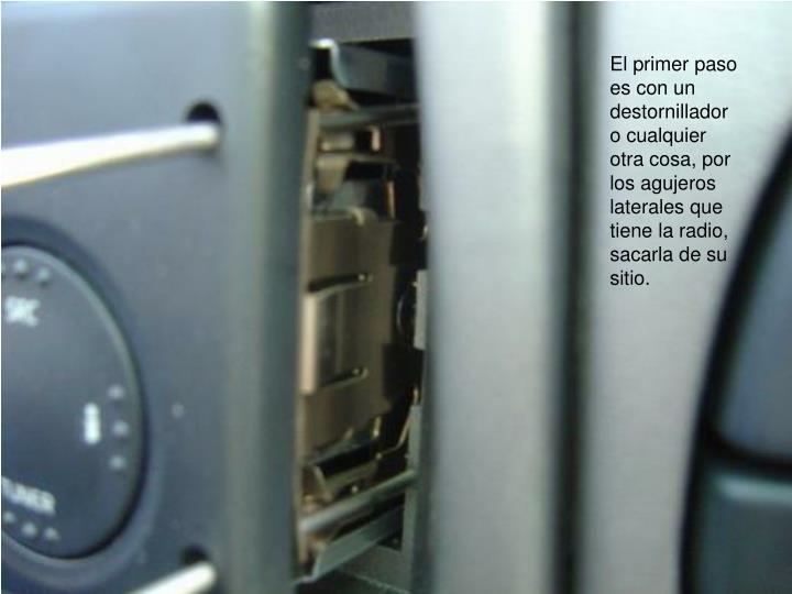 El primer paso es con un destornillador o cualquier otra cosa, por los agujeros laterales que tiene la radio, sacarla de su sitio.