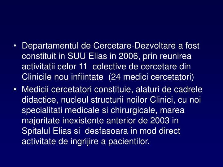 Departamentul de Cercetare-Dezvoltare a fost constituit in SUU Elias in 2006, prin reunirea activitatii celor 11  colective de cercetare din Clinicile nou infiintate  (24 medici cercetatori)