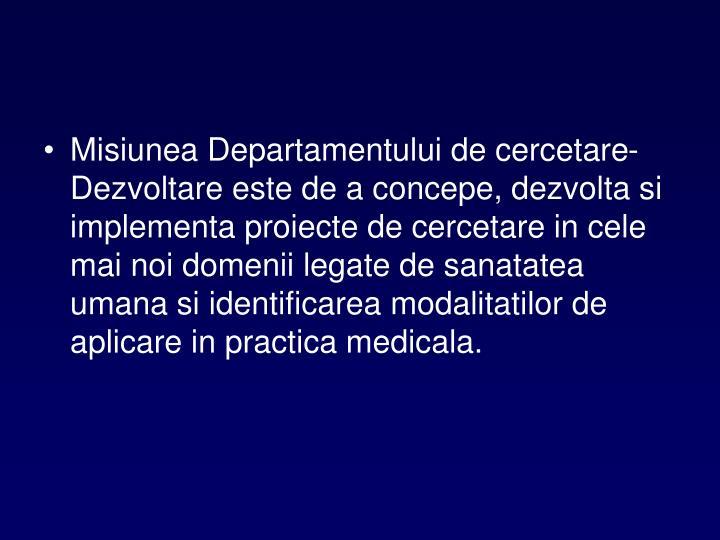Misiunea Departamentului de cercetare-Dezvoltare este de a concepe, dezvolta si implementa proiecte de cercetare in cele mai noi domenii legate de sanatatea umana si identificarea modalitatilor de aplicare in practica medicala.