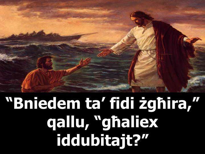 """""""Bniedem ta' fidi żgħira,"""" qallu, """"għaliex iddubitajt?"""""""