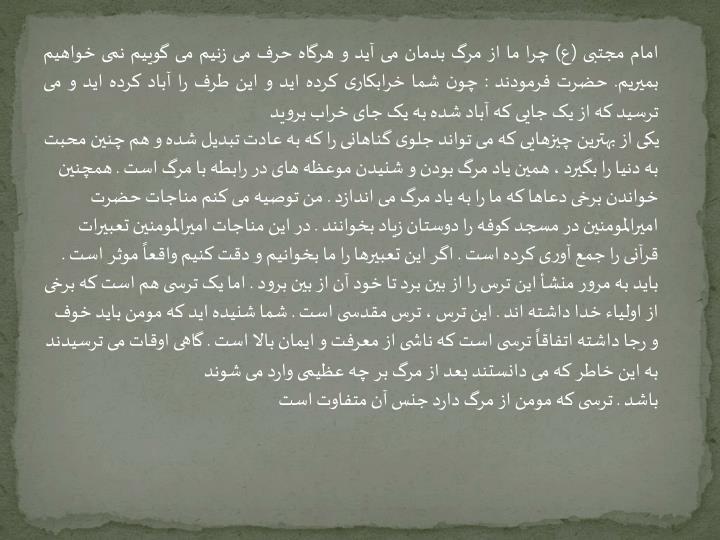 امام مجتبی (ع) چرا ما از مرگ بدمان می آید و هرگاه حرف می زنیم می گوییم نمی خواهیم بمیریم. حضرت فرمودند : چون شما خرابکاری کرده اید و این طرف را آباد کرده اید و می ترسید که از یک جایی که آباد شده به یک جای خراب بروید