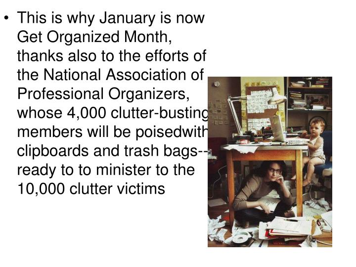 This is why January is now Get Organized Month, thanks also to the efforts of the National Association of Professional Organizers, whose 4,000 clutter-busting members will be poisedwith clipboards and trash bags--ready to to minister to the 10,000 clutter victims