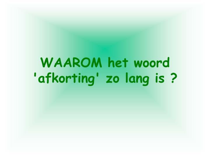 WAAROM het woord 'afkorting' zo lang is ?