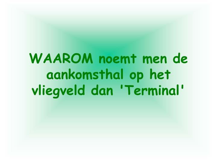 WAAROM noemt men de aankomsthal op het vliegveld dan 'Terminal'