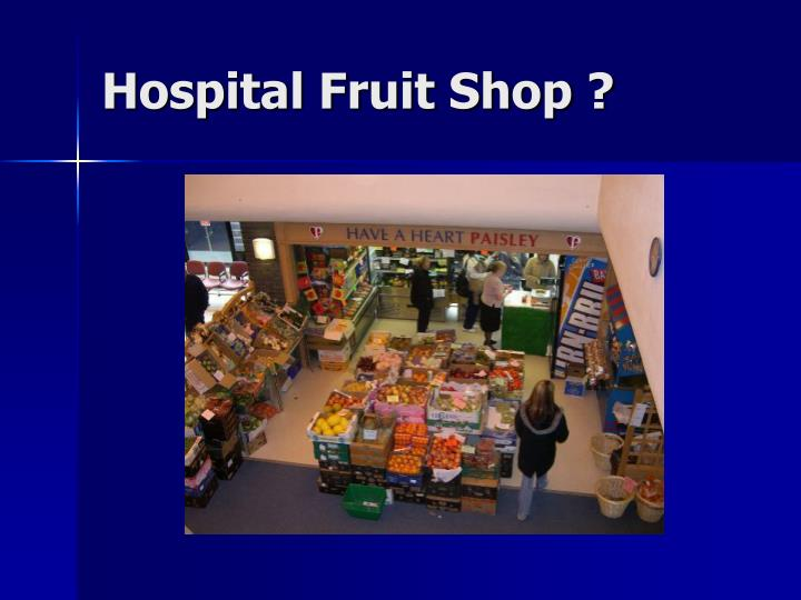 Hospital Fruit Shop ?