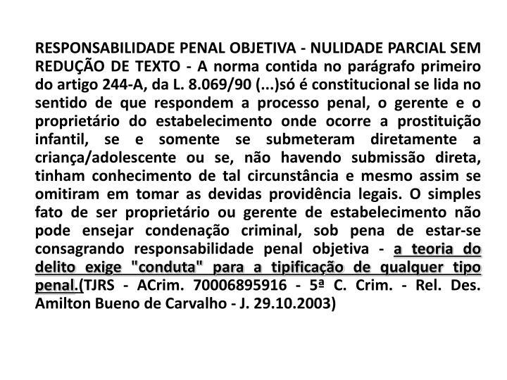 RESPONSABILIDADE PENAL OBJETIVA - NULIDADE PARCIAL SEM REDUÇÃO DE TEXTO - A norma contida no parágrafo primeiro do artigo 244-A, da L. 8.069/90 (...)só é constitucional se lida no sentido de que respondem a processo penal, o gerente e o proprietário do estabelecimento onde ocorre a prostituição infantil, se e somente se submeteram diretamente a criança/adolescente ou se, não havendo submissão direta, tinham conhecimento de tal circunstância e mesmo assim se omitiram em tomar as devidas providência legais. O simples fato de ser proprietário ou gerente de estabelecimento não pode ensejar condenação criminal, sob pena de estar-se consagrando responsabilidade penal objetiva -