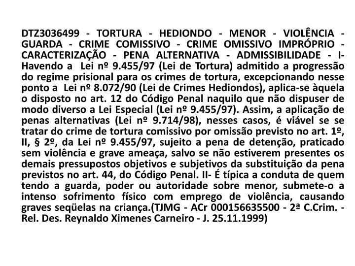 DTZ3036499 - TORTURA - HEDIONDO - MENOR - VIOLÊNCIA - GUARDA - CRIME COMISSIVO - CRIME OMISSIVO IMPRÓPRIO - CARACTERIZAÇÃO - PENA ALTERNATIVA - ADMISSIBILIDADE - I- Havendo a  Lei nº 9.455/97 (Lei de Tortura) admitido a progressão do regime prisional para os crimes de tortura, excepcionando nesse ponto a  Lei nº 8.072/90 (Lei de Crimes Hediondos), aplica-se àquela o disposto no art. 12 do Código Penal naquilo que não dispuser de modo diverso a Lei Especial (Lei nº 9.455/97). Assim, a aplicação de penas alternativas (Lei nº 9.714/98), nesses casos, é viável se se tratar do crime de tortura comissivo por omissão previsto no art. 1º, II, § 2º, da Lei nº 9.455/97, sujeito a pena de detenção, praticado sem violência e grave ameaça, salvo se não estiverem presentes os demais pressupostos objetivos e subjetivos da substituição da pena previstos no art. 44, do Código Penal. II- É típica a conduta de quem tendo a guarda, poder ou autoridade sobre menor, submete-o a intenso sofrimento físico com emprego de violência, causando graves seqüelas na criança.(TJMG - ACr 000156635500 - 2ª C.Crim. - Rel. Des. Reynaldo Ximenes Carneiro - J. 25.11.1999)