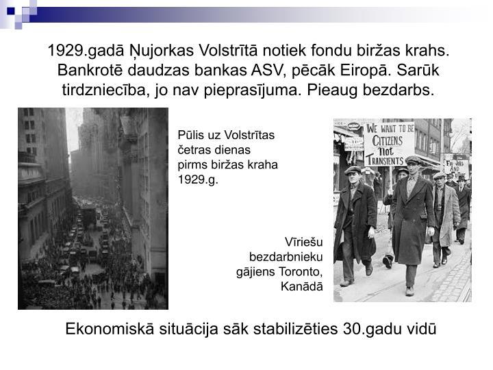 1929.gad ujorkas Volstrt notiek fondu biras krahs. Bankrot daudzas bankas ASV, pck Eirop. Sark tirdzniecba, jo nav pieprasjuma. Pieaug bezdarbs.