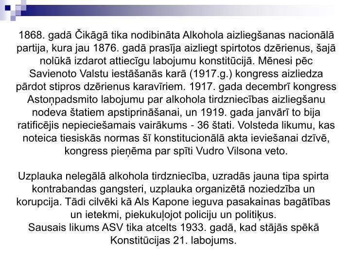 1868. gad ikg tika nodibinta Alkohola aizlieganas nacionl partija, kura jau 1876. gad prasja aizliegt spirtotos dzrienus, aj nolk izdarot attiecgu labojumu konstitcij. Mnesi pc Savienoto Valstu iestans kar (1917.g.) kongress aizliedza prdot stipros dzrienus karavriem. 1917. gada decembr kongress Astopadsmito labojumu par alkohola tirdzniecbas aizlieganu nodeva tatiem apstiprinanai, un 1919. gada janvr to bija ratificjis nepiecieamais vairkums - 36 tati. Volsteda likumu, kas noteica tiesisks normas  konstitucionl akta ievieanai dzv, kongress piema par spti Vudro Vilsona veto.