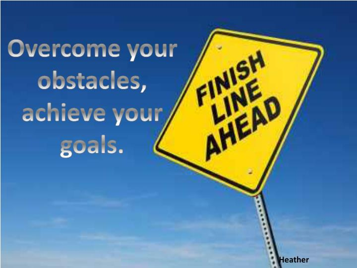Overcome your obstacles,