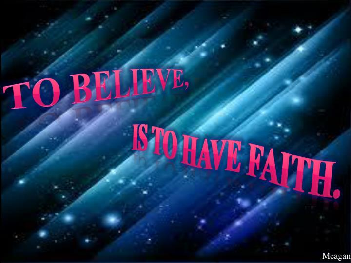 To believe,